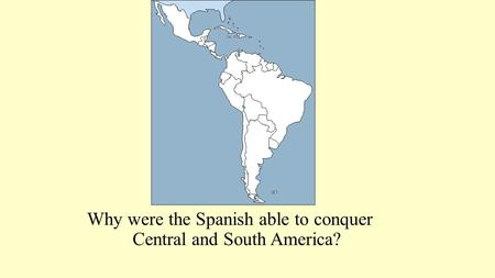 Why were the Spanish able to conquer Central and South America?