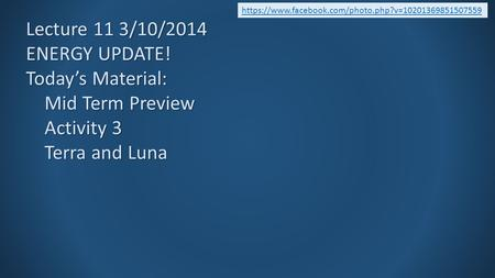 Lecture 11 3/10/2014 ENERGY UPDATE! Today's Material: Mid Term Preview Activity 3 Terra and Luna https://www.facebook.com/photo.php?v=10201369851507559.