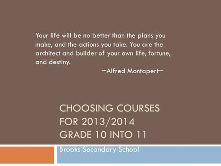 CHOOSING COURSES FOR 2013/2014 GRADE 10 INTO 11 Brooks Secondary School Your life will be no better than the plans you make, and the actions you take.