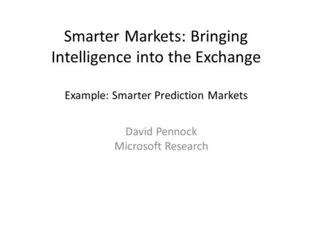 Smarter Markets: Bringing Intelligence into the Exchange Example: Smarter Prediction Markets David Pennock Microsoft Research.