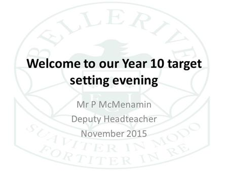 Welcome to our Year 10 target setting evening Mr P McMenamin Deputy Headteacher November 2015.