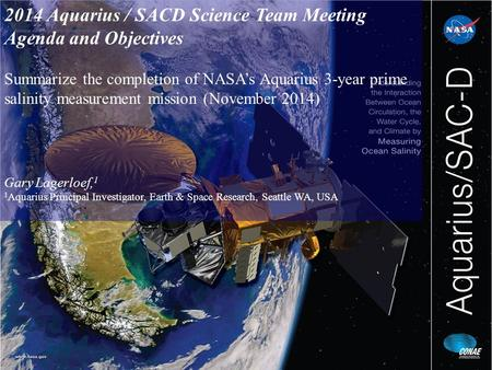 2014 Aquarius / SACD Science Team Meeting Agenda and Objectives Summarize the completion of NASA's Aquarius 3-year prime salinity measurement mission (November.