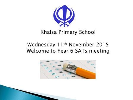 Khalsa Primary School Wednesday 11 th November 2015 Welcome to Year 6 SATs meeting.