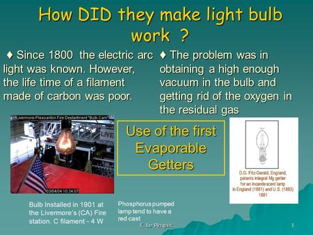 F. Le Pimpec 1 How DID they make light bulb work ? Bulb Installed in 1901 at the Livermore's (CA) Fire station. C filament - 4 W ♦ Since 1800 the electric.