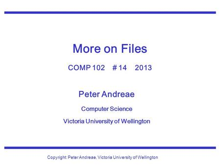 Peter Andreae Computer Science Victoria University of Wellington Copyright: Peter Andreae, Victoria University of Wellington More on Files COMP 102 # 14.