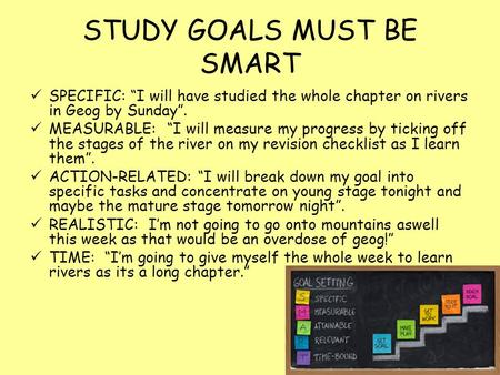 "STUDY GOALS MUST BE SMART SPECIFIC: ""I will have studied the whole chapter on rivers in Geog by Sunday"". MEASURABLE: ""I will measure my progress by ticking."
