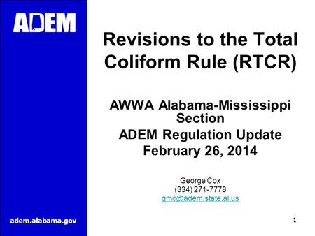 Adem.alabama.gov Revisions to the Total Coliform Rule (RTCR) AWWA Alabama-Mississippi Section ADEM Regulation Update February 26, 2014 George Cox (334)
