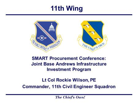 11th Wing The Chief's Own! Lt Col Rockie Wilson, PE Commander, 11th Civil Engineer Squadron SMART Procurement Conference: Joint Base Andrews Infrastructure.