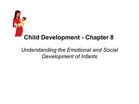 Child Development - Chapter 8 Understanding the Emotional and Social Development of Infants.