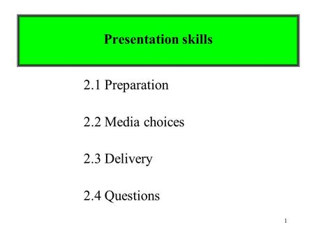 1 Presentation skills 2.1 Preparation 2.2 Media choices 2.3 Delivery 2.4 Questions.