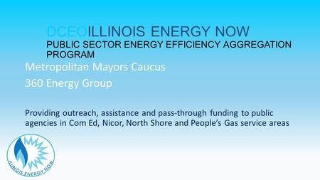 DCEOILLINOIS ENERGY NOW PUBLIC SECTOR ENERGY EFFICIENCY AGGREGATION PROGRAM Metropolitan Mayors Caucus 360 Energy Group Providing outreach, assistance.