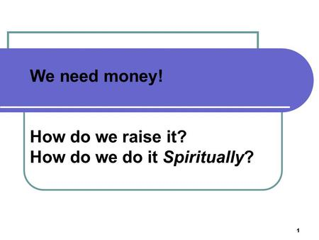 1 We need money! How do we raise it? How do we do it Spiritually?