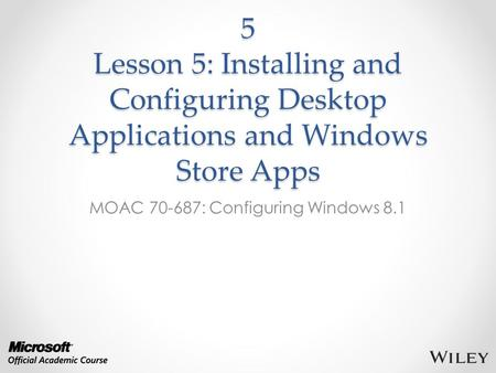 5 Lesson 5: Installing and Configuring Desktop Applications and Windows Store Apps MOAC 70-687: Configuring Windows 8.1.