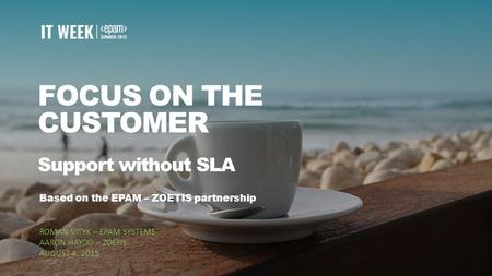 1 FOCUS ON THE CUSTOMER Support without SLA Based on the EPAM – ZOETIS partnership ROMAN VITYK – EPAM SYSTEMS AARON HAYDO – ZOETIS AUGUST 4, 2015.