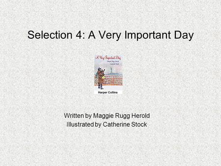 Selection 4: A Very Important Day Written by Maggie Rugg Herold Illustrated by Catherine Stock.