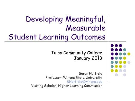 Developing Meaningful, Measurable Student Learning Outcomes Tulsa Community College January 2013 Susan Hatfield Professor, Winona State University