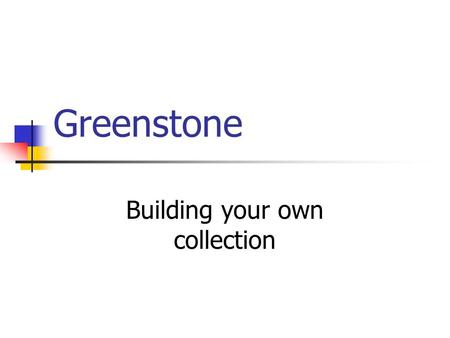 Greenstone Building your own collection. Overview Installation Usage Building a collection.