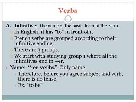 "Verbs A. Infinitive: the name of the basic form of the verb.  In English, it has ""to"" in front of it  French verbs are grouped according to their infinitive."