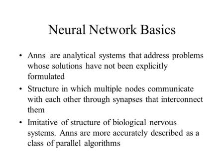 Neural Network Basics Anns are analytical systems that address problems whose solutions have not been explicitly formulated Structure in which multiple.