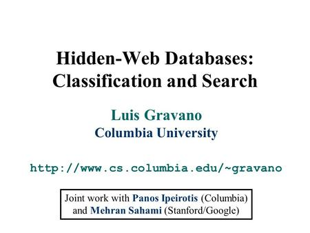 Hidden-Web Databases: Classification and Search Luis Gravano Columbia University  Joint work with Panos Ipeirotis (Columbia)