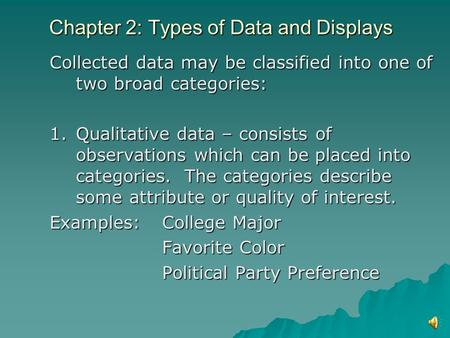 Chapter 2: Types of Data and Displays Collected data may be classified into one of two broad categories: 1.Qualitative data – consists of observations.