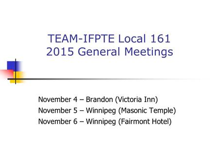 TEAM-IFPTE Local 161 2015 General Meetings November 4 – Brandon (Victoria Inn) November 5 – Winnipeg (Masonic Temple) November 6 – Winnipeg (Fairmont Hotel)