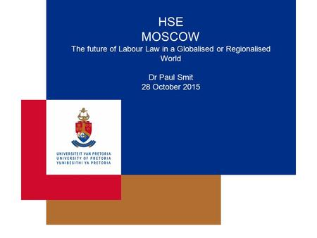 HSE MOSCOW The future of Labour Law in a Globalised or Regionalised World Dr Paul Smit 28 October 2015 Date.