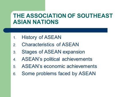 THE ASSOCIATION OF SOUTHEAST ASIAN NATIONS 1. History of ASEAN 2. Characteristics of ASEAN 3. Stages of ASEAN expansion 4. ASEAN's political achievements.