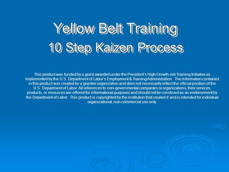 Yellow Belt Training 10 Step Kaizen Process Yellow Belt Training 10 Step Kaizen Process This product was funded by a grant awarded under the President's.