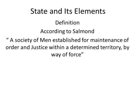 "State and Its Elements Definition According to Salmond "" A society of Men established for maintenance of order and Justice within a determined territory,"