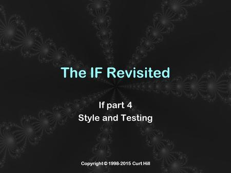 Copyright © 1998-2015 Curt Hill The IF Revisited If part 4 Style and Testing.