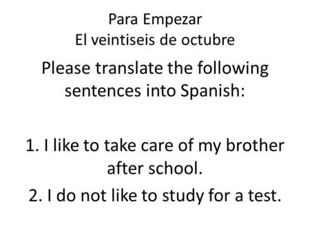 Para Empezar El veintiseis de octubre Please translate the following sentences into Spanish: 1. I like to take care of my brother after school. 2. I do.