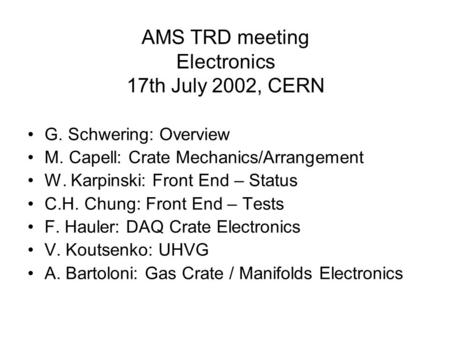 AMS TRD meeting Electronics 17th July 2002, CERN G. Schwering: Overview M. Capell: Crate Mechanics/Arrangement W. Karpinski: Front End – Status C.H. Chung: