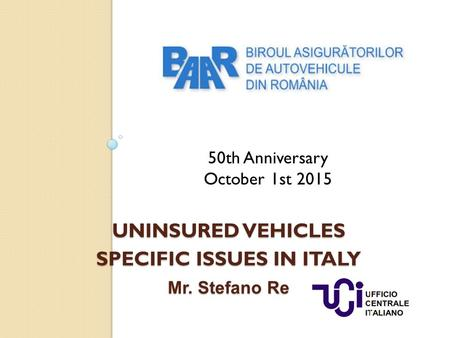 UNINSURED VEHICLES SPECIFIC ISSUES IN ITALY Mr. Stefano Re 50th Anniversary October 1st 2015.