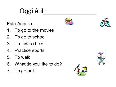 Oggi è il_______________ Fate Adesso: 1.To go to the movies 2.To go to school 3.To ride a bike 4.Practice sports 5.To walk 6.What do you like to do? 7.To.