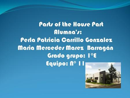 Parts of the House Part Alumna's: Perla Patricia Carrillo Gonzalez Maria Mercedes Marez Barragán Grado grupo: 1°E Equipo: N° 11.