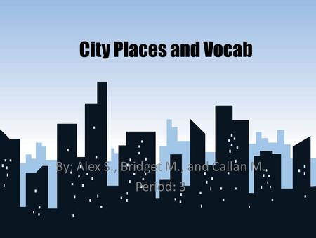 City Places and Vocab By: Alex S., Bridget M., and Callan M. Period: 3.
