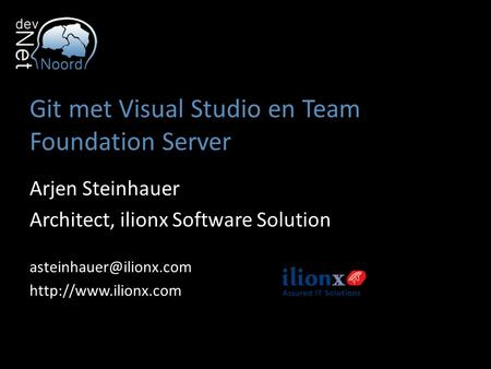 Git met Visual Studio en Team Foundation Server Arjen Steinhauer Architect, ilionx Software Solution