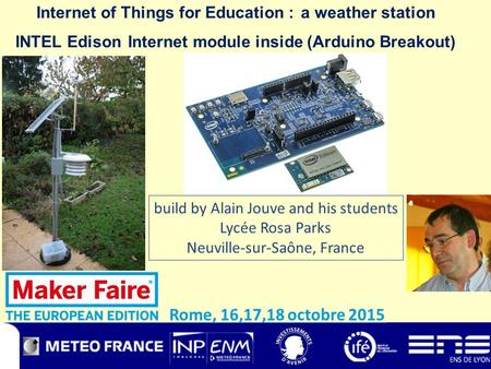 Internet of Things for Education : a weather station INTEL Edison Internet module inside (Arduino Breakout) Rome, 16,17,18 octobre 2015 build by Alain.