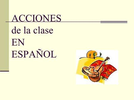 ACCIONES de la clase EN ESPAÑOL. Toma notas por favor. (s) Tomen notas por favor. (p) Take notes please.