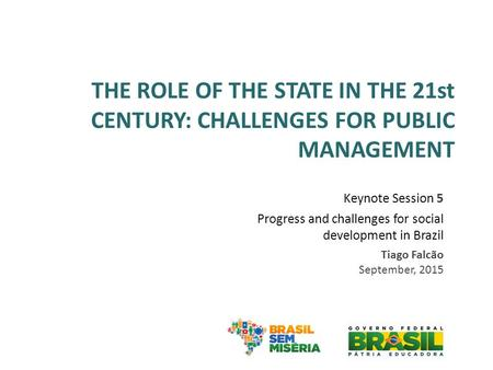 THE ROLE OF THE STATE IN THE 21st CENTURY: CHALLENGES FOR PUBLIC MANAGEMENT Keynote Session 5 Progress and challenges for social development in Brazil.