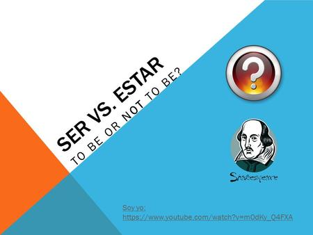 SER VS. ESTAR TO BE OR NOT TO BE? Soy yo: https://www.youtube.com/watch?v=m0dKy_Q4FXA.