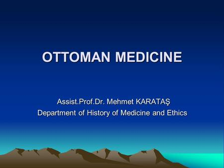 OTTOMAN MEDICINE Assist.Prof.Dr. Mehmet KARATAŞ Assist.Prof.Dr. Mehmet KARATAŞ Department of History of Medicine and Ethics.