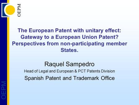 OEPM The European Patent with unitary effect: Gateway to a European Union Patent? Perspectives from non-participating member States. Raquel Sampedro Head.