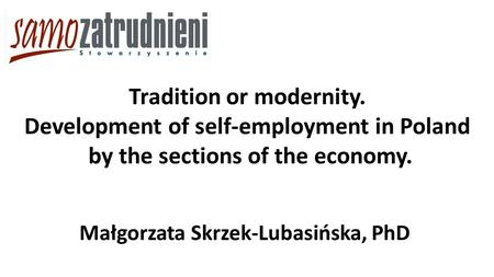 Małgorzata Skrzek-Lubasińska, PhD Tradition or modernity. Development of self-employment in Poland by the sections of the economy.