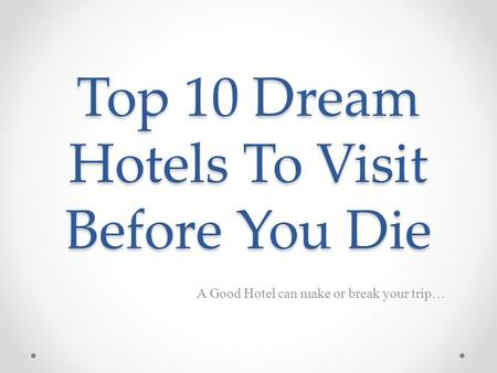 Top 10 Dream Hotels To Visit Before You Die A Good Hotel can make or break your trip…