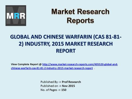 GLOBAL AND CHINESE WARFARIN (CAS 81-81- 2) INDUSTRY, 2015 MARKET RESEARCH REPORT Published By -> Prof Research Published on -> Nov 2015 No. of Pages ->