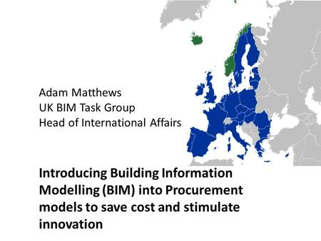 Adam Matthews UK BIM Task Group Head of International Affairs Introducing Building Information Modelling (BIM) into Procurement models to save cost and.