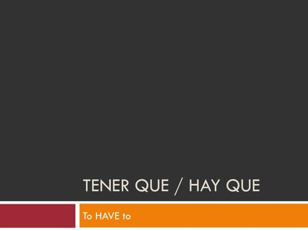 "TENER QUE / HAY QUE To HAVE to. Tener que / Hay que  Both of these expressions are used to talk about what someone ""has to do"" or ""must"" do.  Uds. Tienen."
