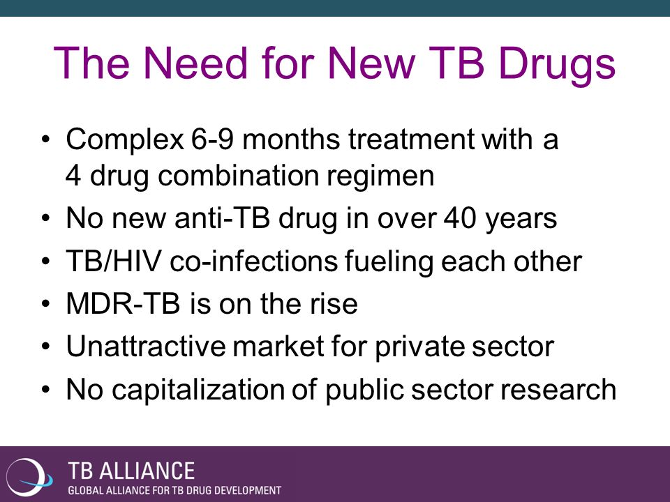History of the TB Alliance Cape Town Declaration – February 2000 –Hosts: Rockefeller Foundation and the Medical Research Council of South Africa –Over 120 organizations (health, science, philanthropy and private industry) Results –Support goals of Stop TB Initiative –Create Scientific Blueprint –Develop Pharmacoeconomic Analysis Build a Global Alliance for TB Drug Development